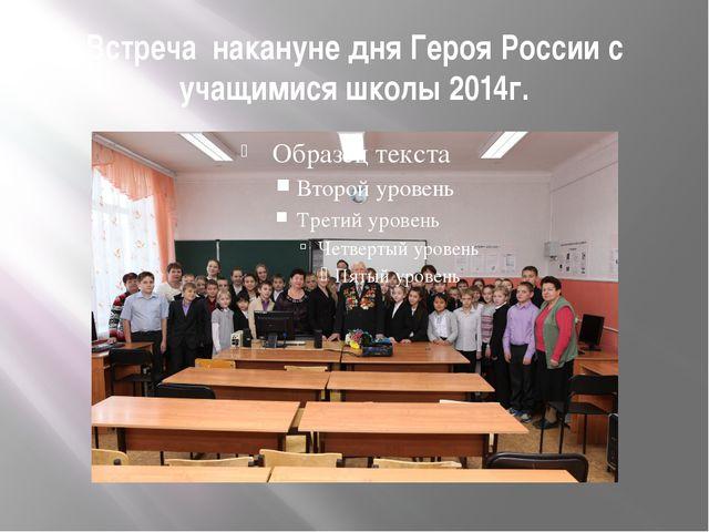 Встреча накануне дня Героя России с учащимися школы 2014г.