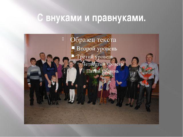 С внуками и правнуками.