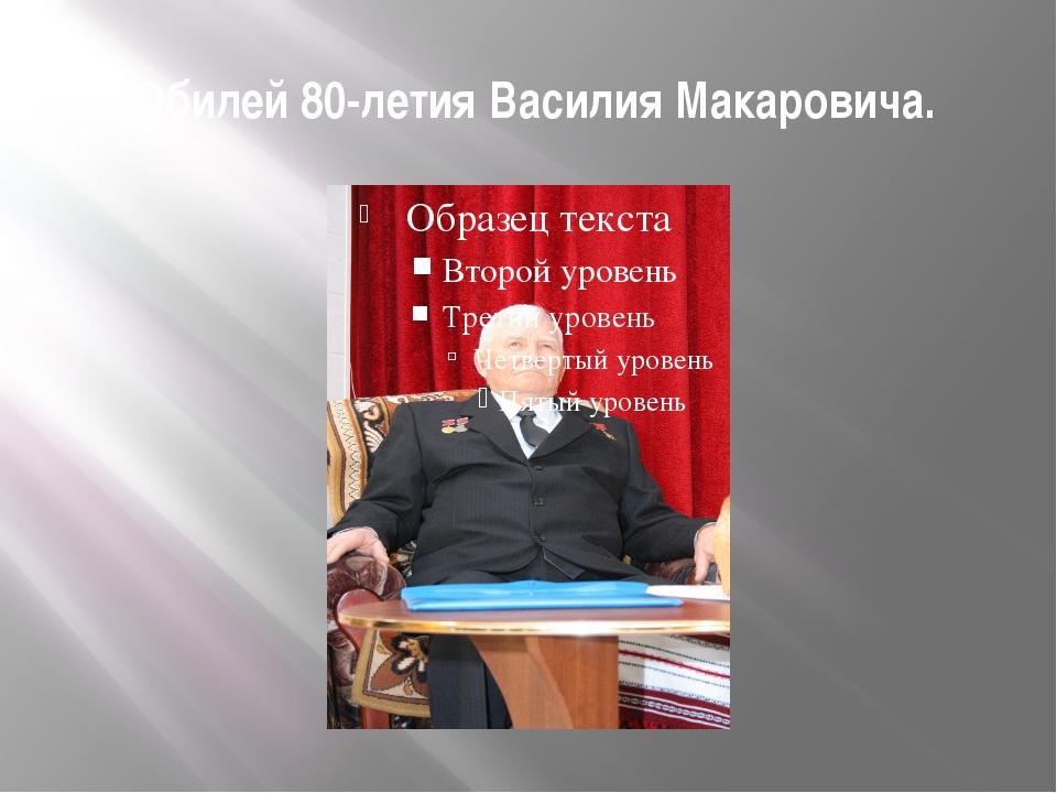 Юбилей 80-летия Василия Макаровича.