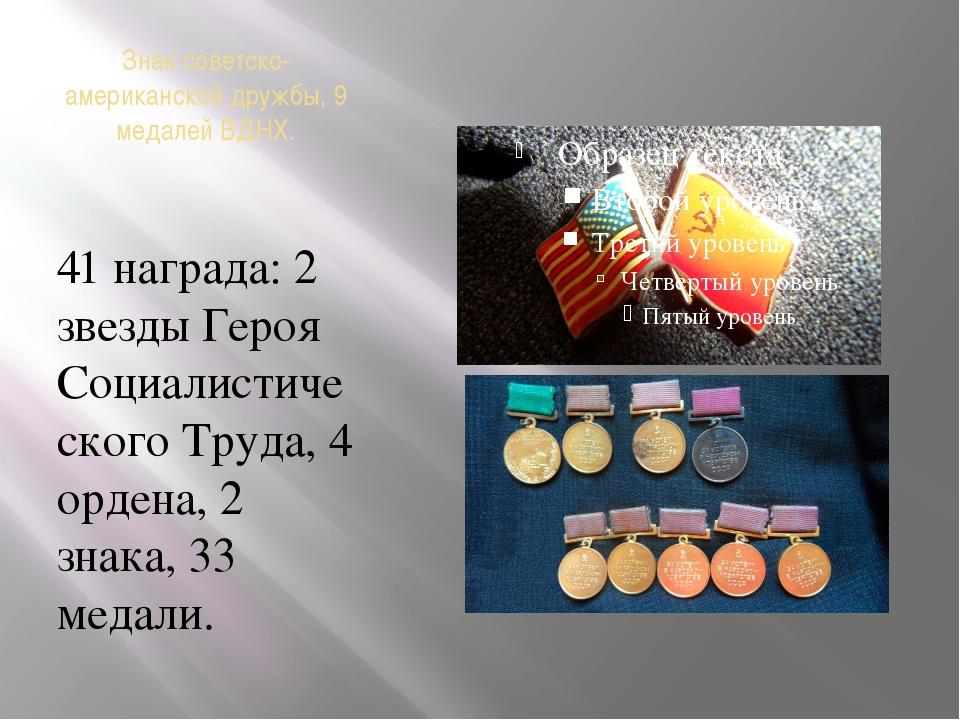 Знак советско-американской дружбы, 9 медалей ВДНХ. 41 награда: 2 звезды Героя...