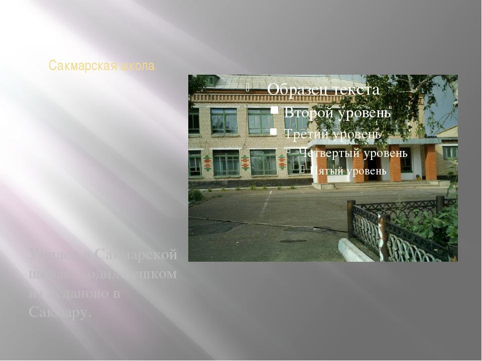 Сакмарская школа Учился в Сакмарской школе, ходил пешком из Жданово в Сакмару.