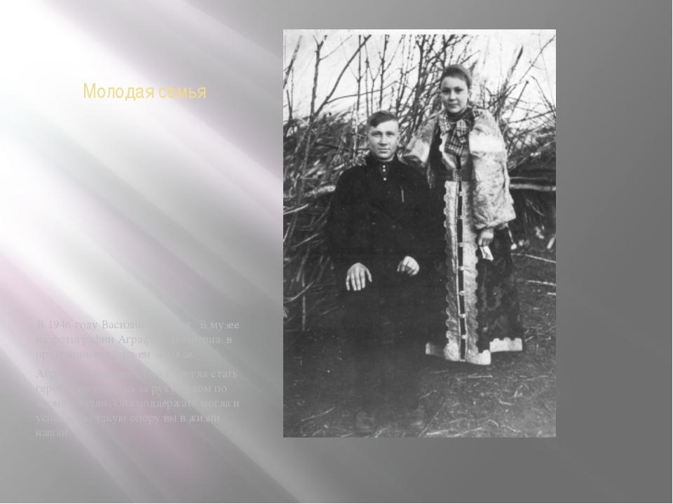 Молодая семья В 1946 году Василий женился. В музее на фотографии Аграфена Ива...