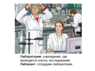 Лаборатория- учреждение, где проводятся опыты, исследования. Лаборант- сотру