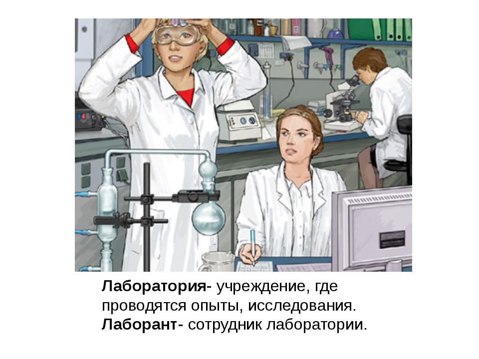 Лаборатория- учреждение, где проводятся опыты, исследования. Лаборант- сотру...