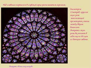 диаметром 13метров, круглое окно-роза заполняющий промежуток стены между двум