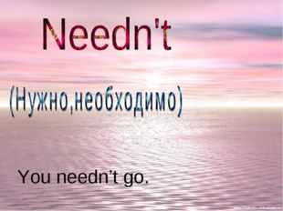 You needn't go.