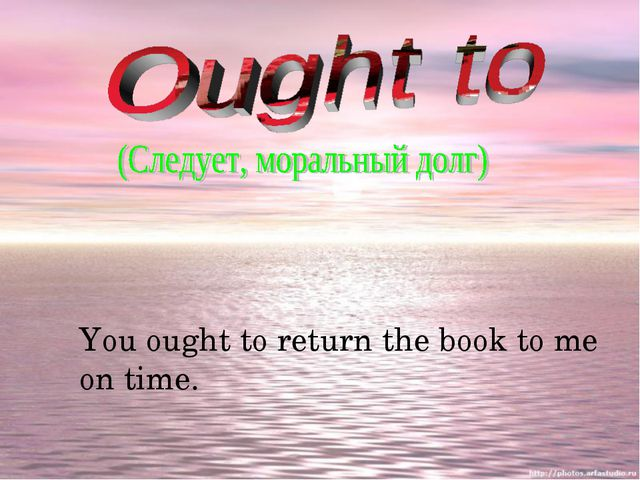 You ought to return the book to me on time.