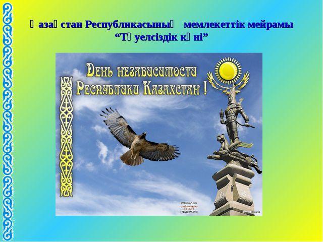 """Қазақстан Республикасының мемлекеттік мейрамы """"Тәуелсіздік күні"""""""