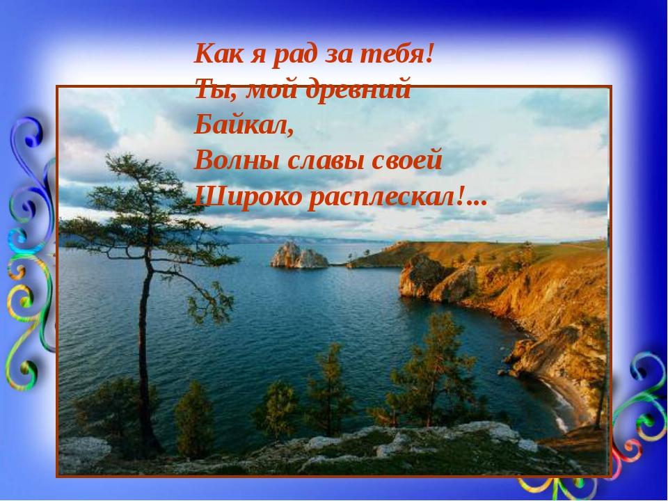 Как я рад за тебя! Ты, мой древний Байкал, Волны славы своей Широко расплеск...