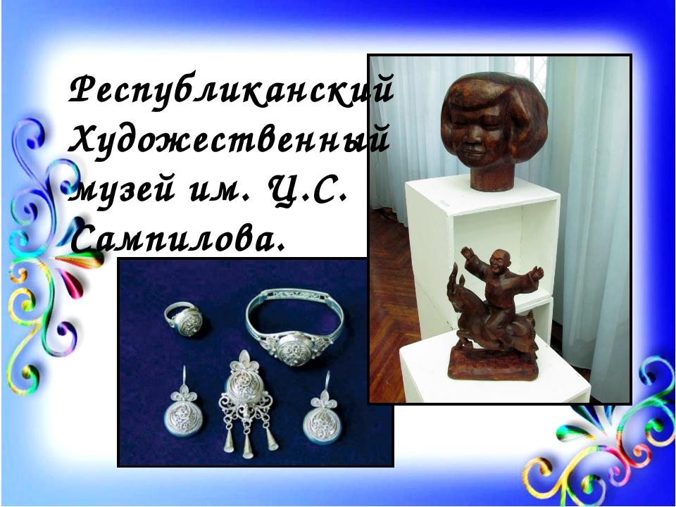 Республиканский Художественный музей им. Ц.С. Сампилова.