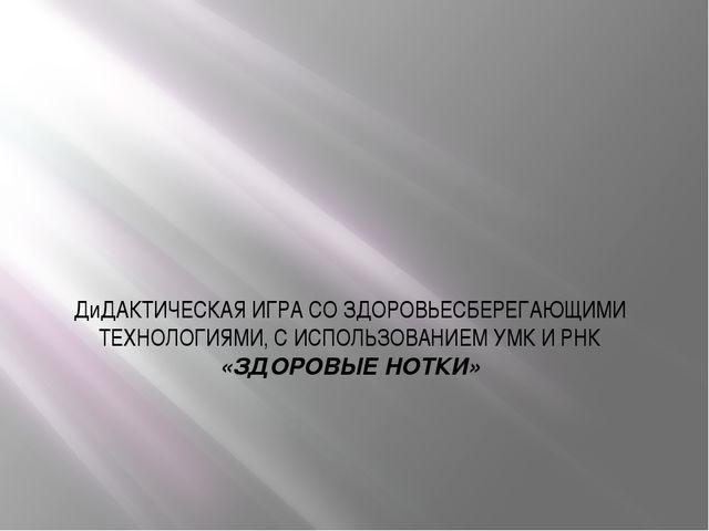 ДиДАКТИЧЕСКАЯ ИГРА СО ЗДОРОВЬЕСБЕРЕГАЮЩИМИ ТЕХНОЛОГИЯМИ, С ИСПОЛЬЗОВАНИЕМ УМК...