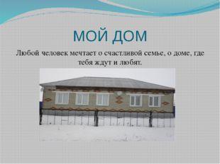 МОЙ ДОМ Любой человек мечтает о счастливой семье, о доме, где тебя ждут и люб
