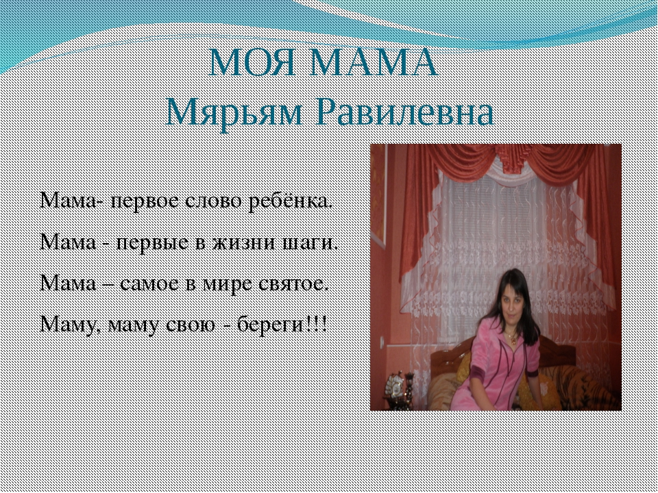МОЯ МАМА Мярьям Равилевна Мама- первое слово ребёнка. Мама - первые в жизни ш...