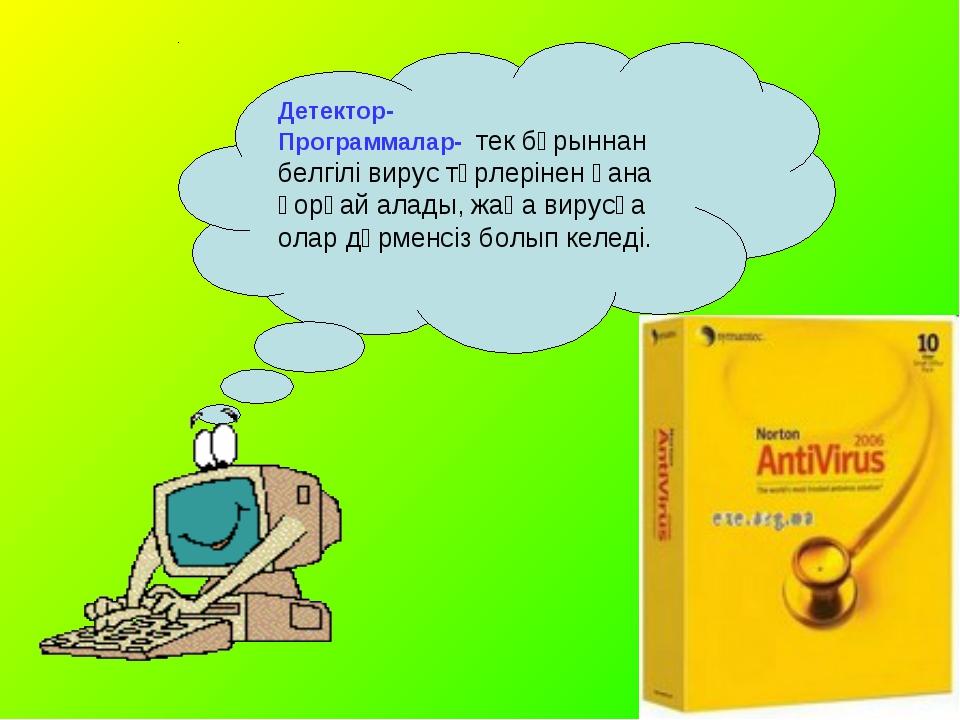 Детектор- Программалар- тек бұрыннан белгілі вирус түрлерінен ғана қорғай ал...