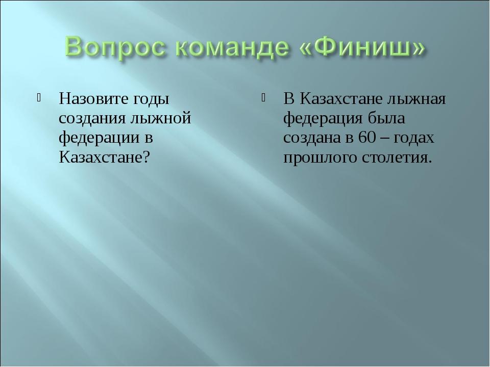 Назовите годы создания лыжной федерации в Казахстане? В Казахстане лыжная фед...
