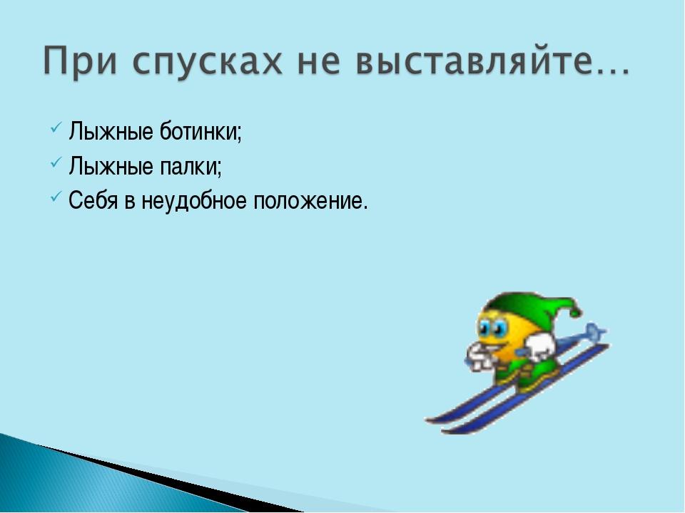 Лыжные ботинки; Лыжные палки; Себя в неудобное положение.