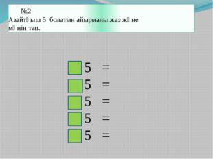 №2 Азайтқыш 5 болатын айырманы жаз және мәнін тап. - 5 = - 5 = - 5 = - 5