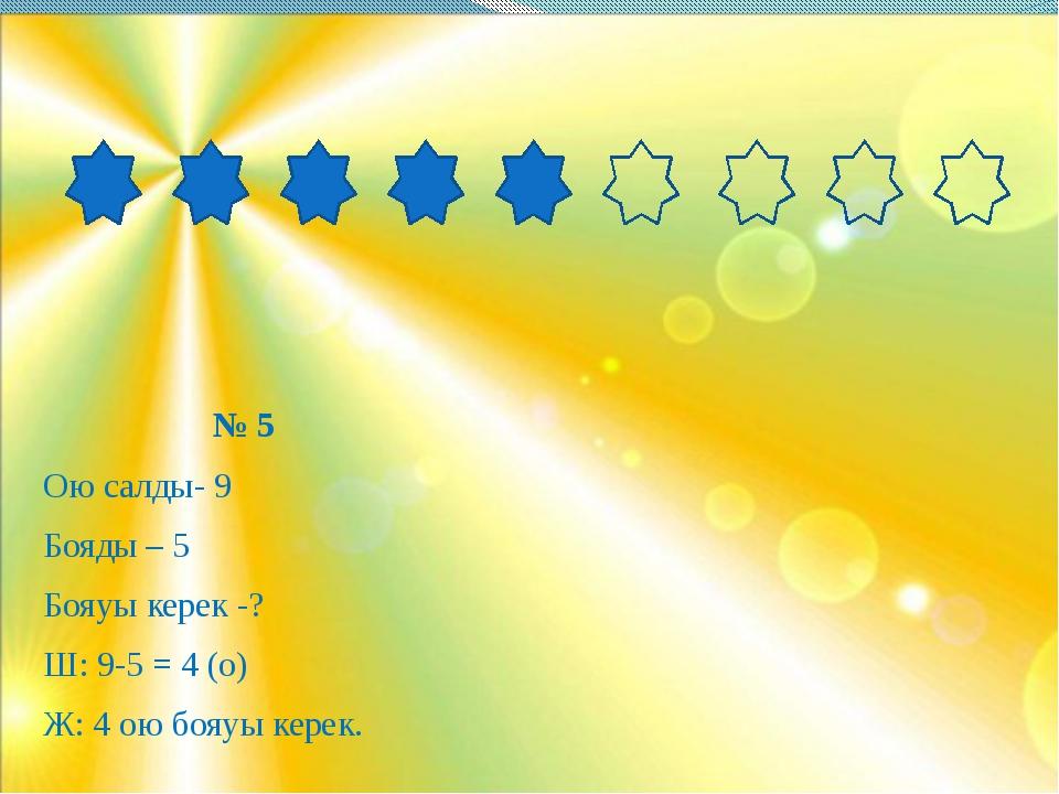 № 5 Ою салды- 9 Бояды – 5 Бояуы керек -? Ш: 9-5 = 4 (о) Ж: 4 ою бояуы керек.