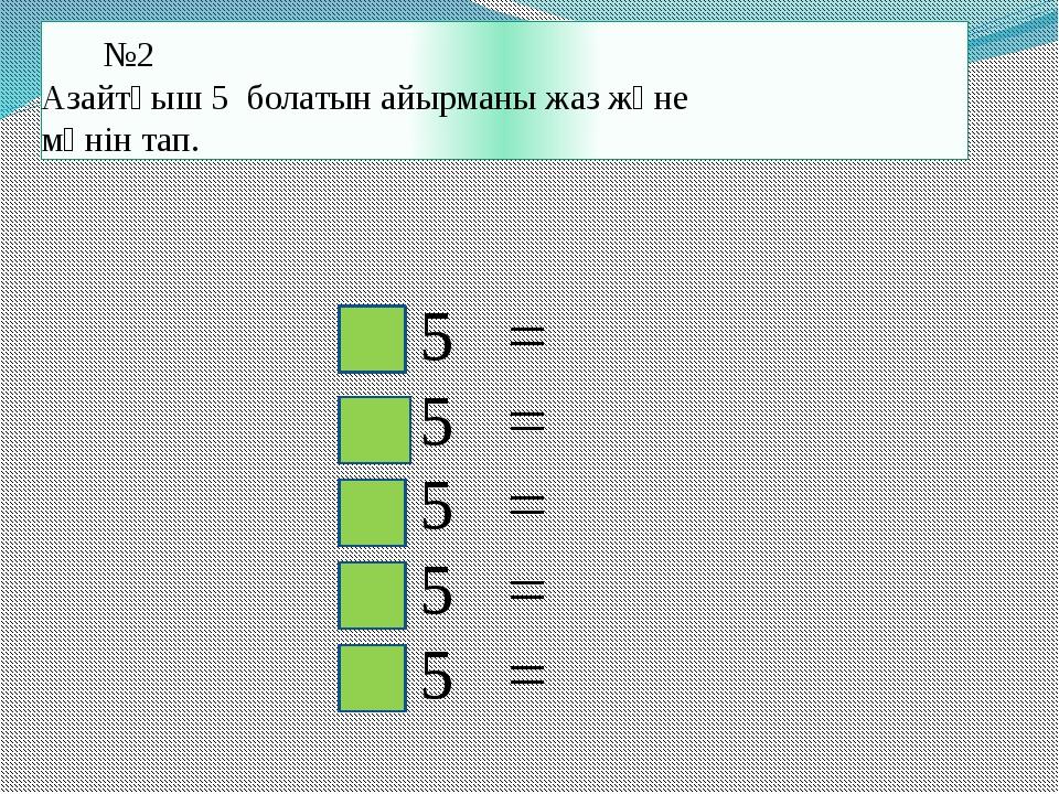 №2 Азайтқыш 5 болатын айырманы жаз және мәнін тап. - 5 = - 5 = - 5 = - 5...