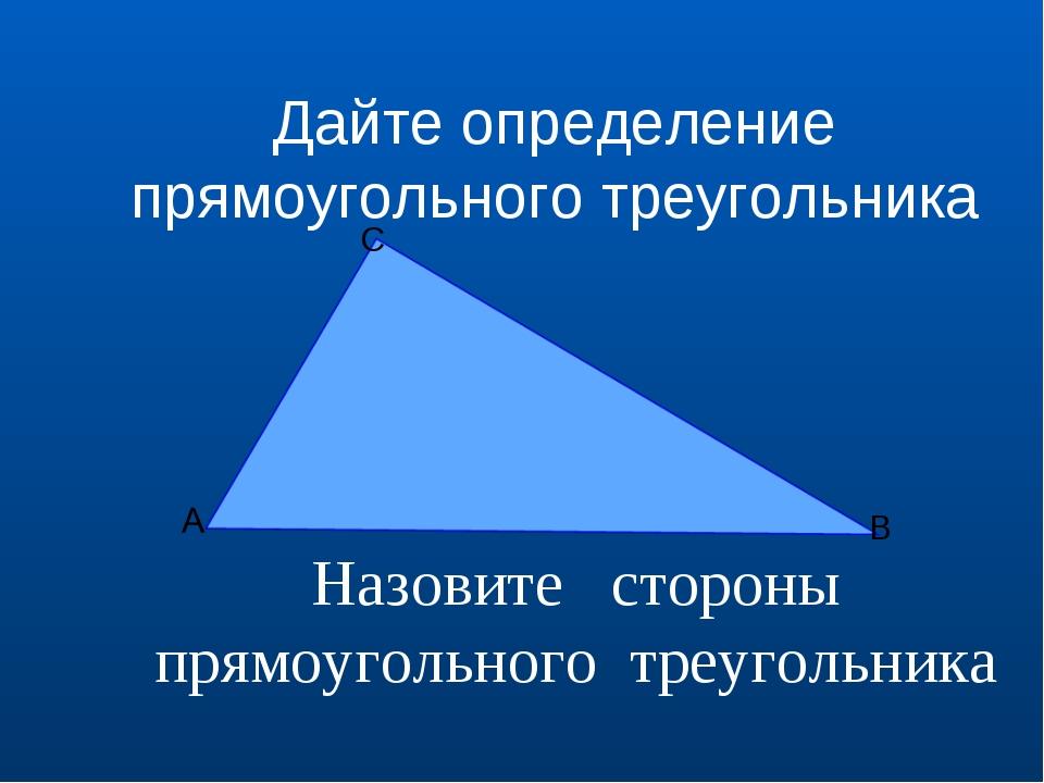 Назовите стороны прямоугольного треугольника B С Дайте определение прямоуголь...