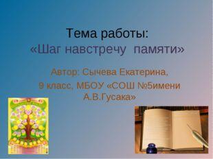 Тема работы: «Шаг навстречу памяти» Автор: Сычева Екатерина, 9 класс, МБОУ «С