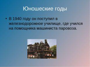 Юношеские годы В 1940 году он поступил в железнодорожное училище, где учился