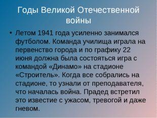 Годы Великой Отечественной войны Летом 1941 года усиленно занимался футболом.