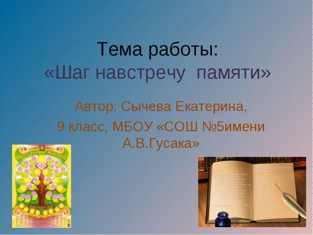 Тема работы: «Шаг навстречу памяти» Автор: Сычева Екатерина, 9 класс, МБОУ «С...