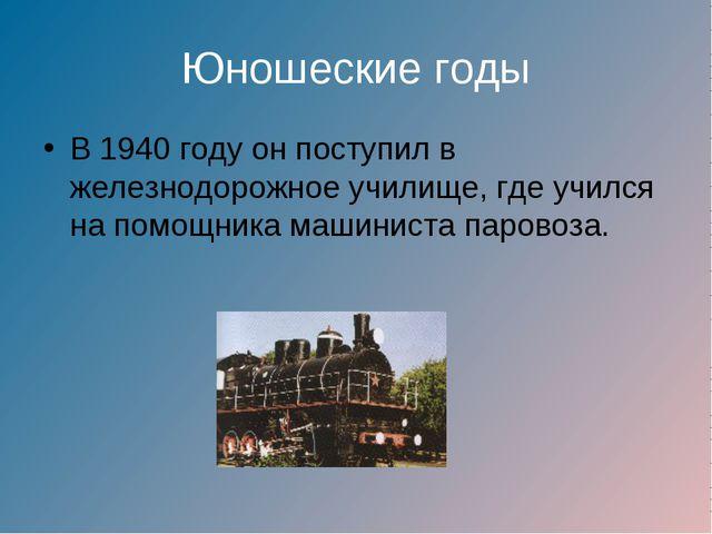 Юношеские годы В 1940 году он поступил в железнодорожное училище, где учился...