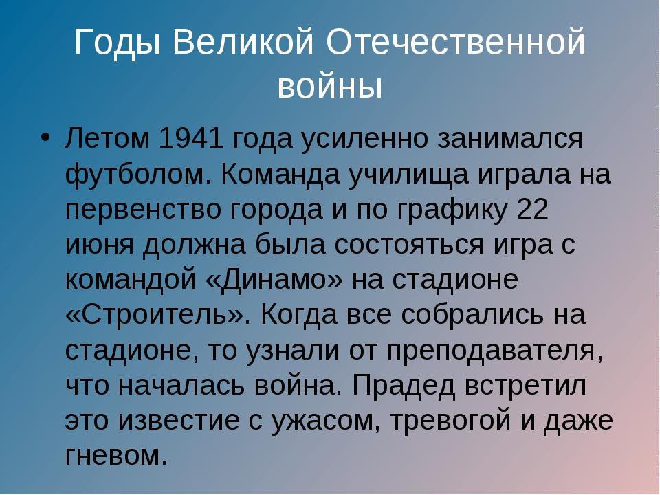 Годы Великой Отечественной войны Летом 1941 года усиленно занимался футболом....