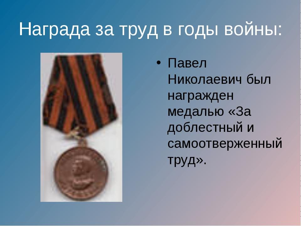 Награда за труд в годы войны: Павел Николаевич был награжден медалью «За добл...