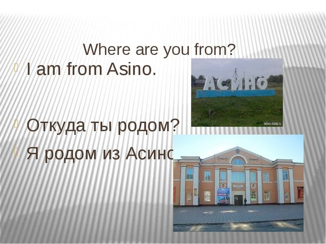 Where are you from? I am from Asino. Откуда ты родом? Я родом из Асино.