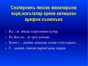 Сезлернинъ лексик маналарына коре,нокъталар ерине келишкен арифни къоюнъиз Къ