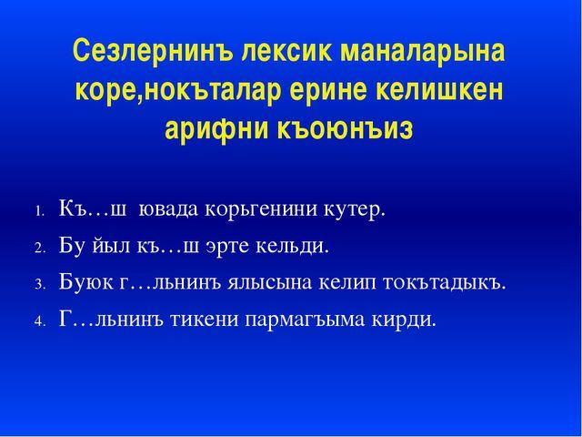 Сезлернинъ лексик маналарына коре,нокъталар ерине келишкен арифни къоюнъиз Къ...