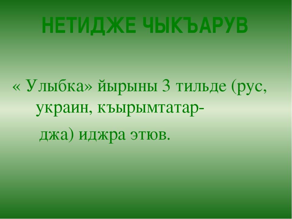 НЕТИДЖЕ ЧЫКЪАРУВ « Улыбка» йырыны 3 тильде (рус, украин, къырымтатар- джа) ид...