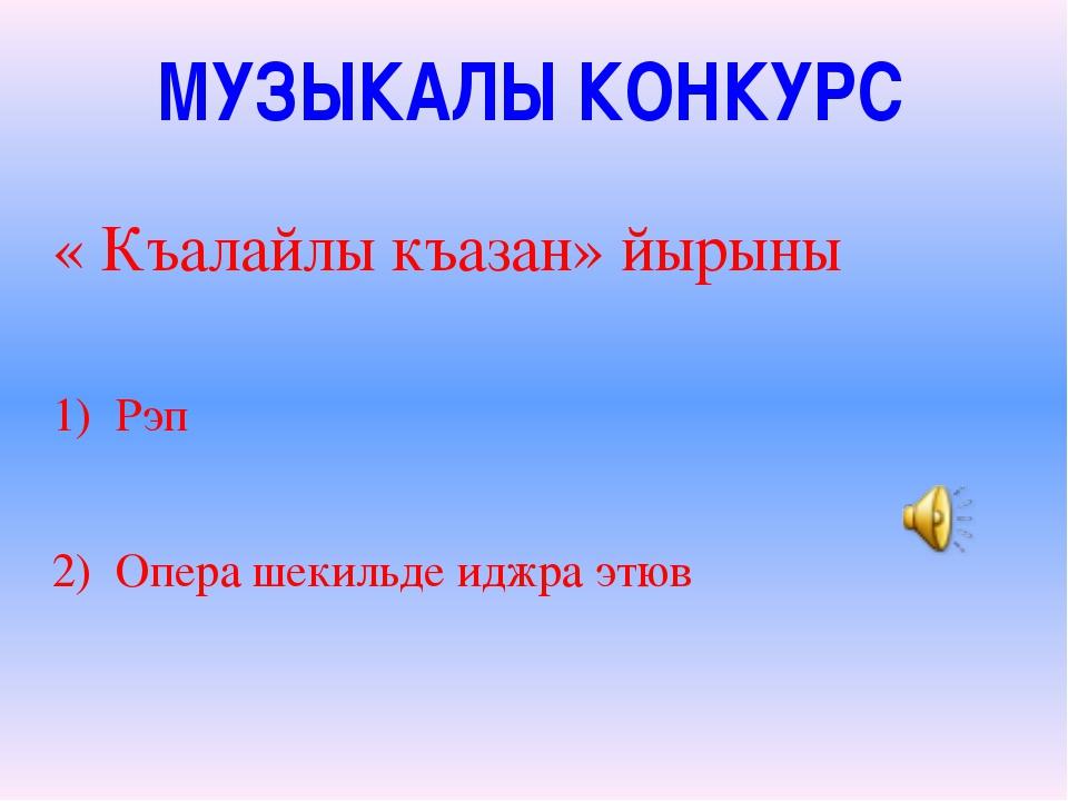 МУЗЫКАЛЫ КОНКУРС « Къалайлы къазан» йырыны 1) Рэп 2) Опера шекильде иджра этюв