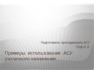 Примеры использования АСУ различного назначения Подготовила: преподаватель КС