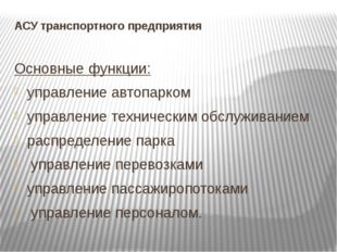 АСУ транспортного предприятия Основные функции: управление автопарком управл