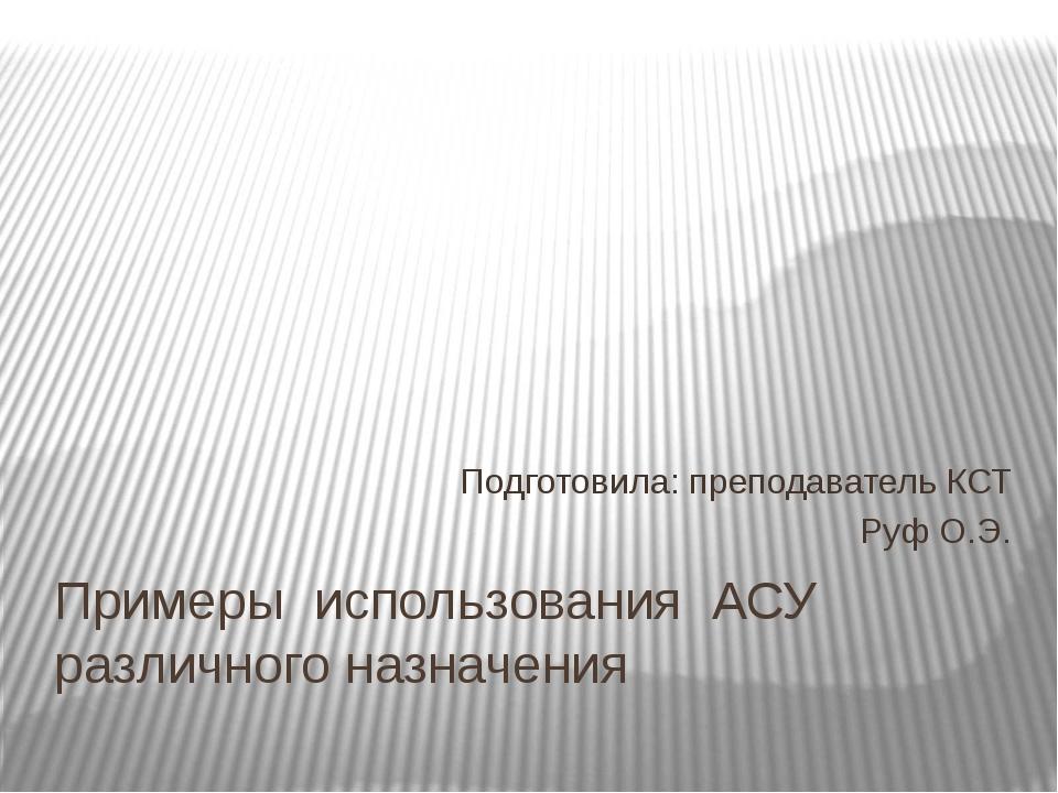 Примеры использования АСУ различного назначения Подготовила: преподаватель КС...