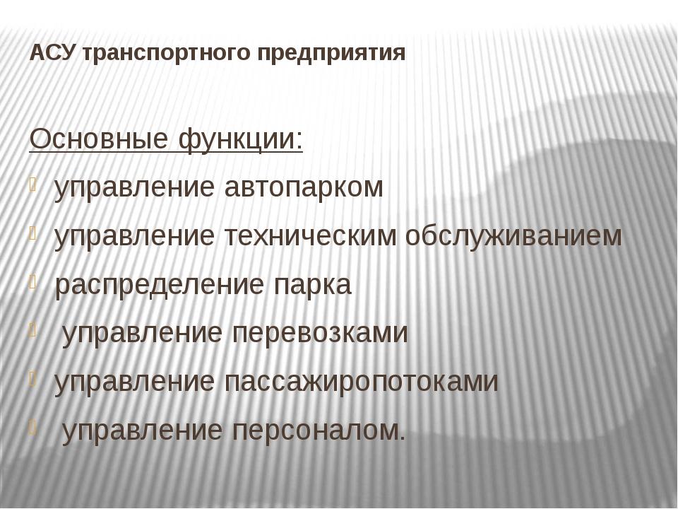 АСУ транспортного предприятия Основные функции: управление автопарком управл...