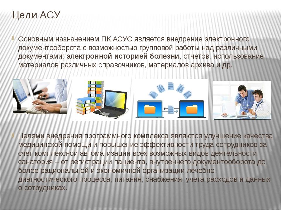 Цели АСУ Основным назначением ПК АСУС является внедрение электронного докумен...