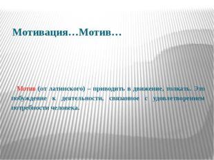 Мотивация…Мотив…  Мотив (от латинского) – приводить в движение, толкать. Эт