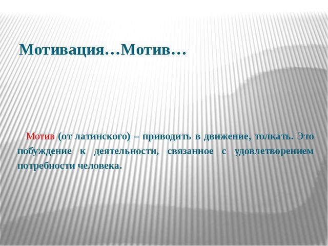 Мотивация…Мотив…  Мотив (от латинского) – приводить в движение, толкать. Эт...