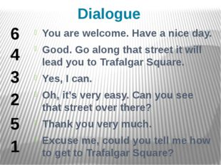 Dialogue You are welcome. Have a nice day. Good. Go along that street it will