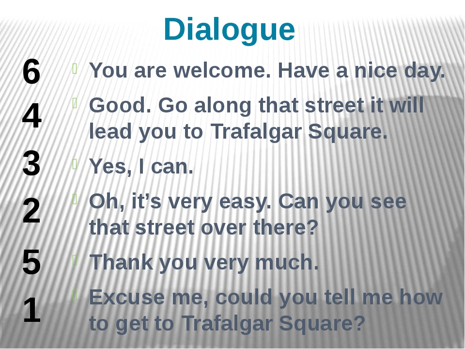 Dialogue You are welcome. Have a nice day. Good. Go along that street it will...
