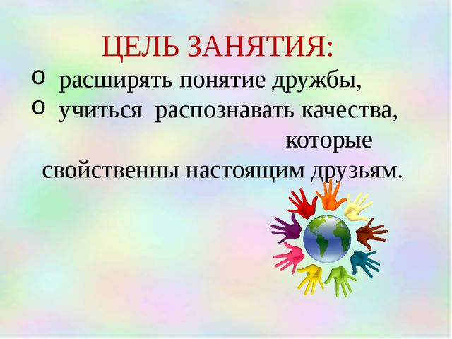 ЦЕЛЬ ЗАНЯТИЯ: расширять понятие дружбы, учиться распознавать качества, котор...