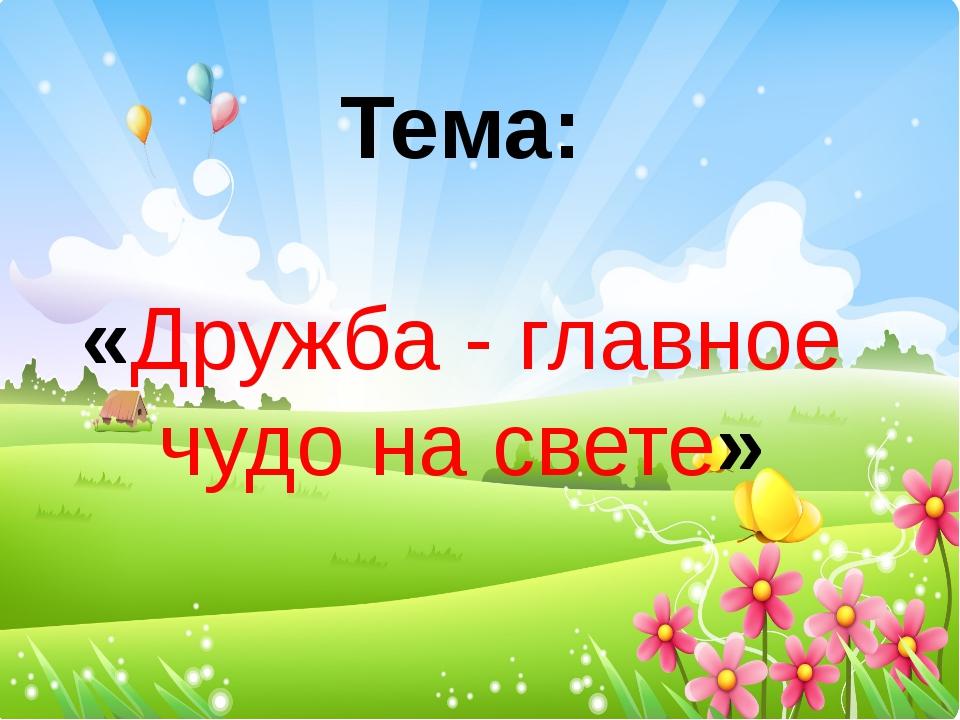 Тема: «Дружба - главное чудо на свете»