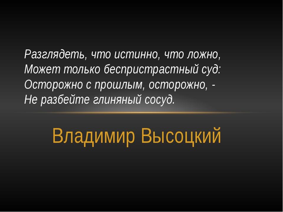Владимир Высоцкий Разглядеть, что истинно, что ложно, Может только беспристра...