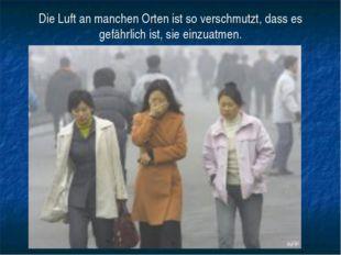 Die Luft an manchen Orten ist so verschmutzt, dass es gefährlich ist, sie ein