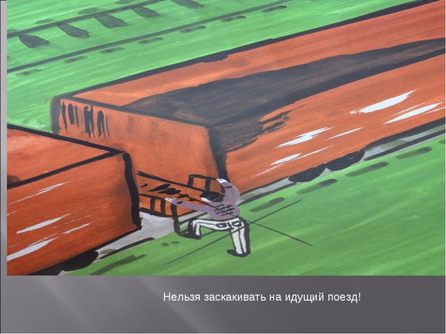 Нельзя заскакивать на идущий поезд!